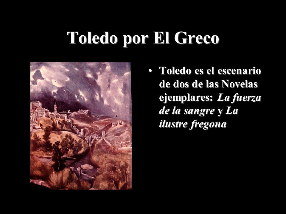 Toledo por El Greco Toledo es el escenario de dos de las Novelas ejemplares: La fuerza de la sangre y La ilustre fregonaToledo es el escenario de dos