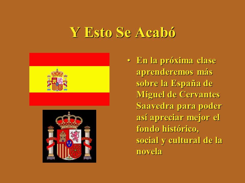 Y Esto Se Acabó En la próxima clase aprenderemos más sobre la España de Miguel de Cervantes Saavedra para poder así apreciar mejor el fondo histórico,