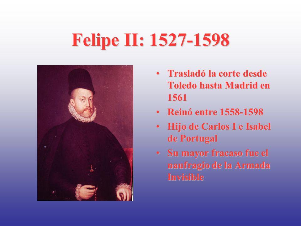 Felipe II: 1527-1598 Trasladó la corte desde Toledo hasta Madrid en 1561Trasladó la corte desde Toledo hasta Madrid en 1561 Reinó entre 1558-1598Reinó