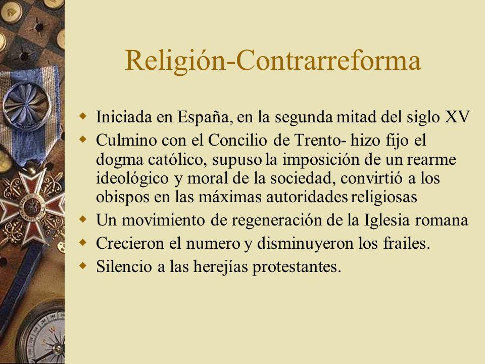 Religión-Contrarreforma Iniciada en España, en la segunda mitad del siglo XV Culmino con el Concilio de Trento- hizo fijo el dogma católico, supuso la
