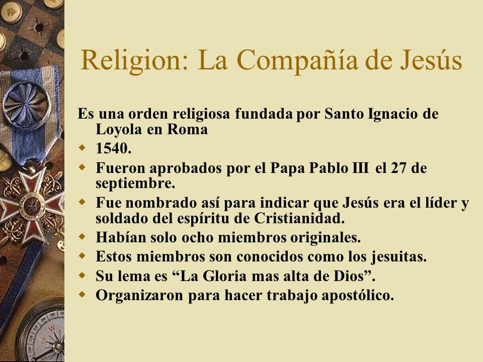 Religion: La Compañía de Jesús Es una orden religiosa fundada por Santo Ignacio de Loyola en Roma 1540. Fueron aprobados por el Papa Pablo III el 27 d