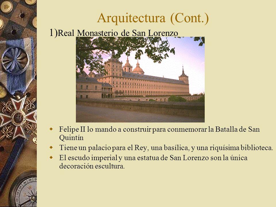 Arquitectura (Cont.) 1) Real Monasterio de San Lorenzo Felipe II lo mando a construir para conmemorar la Batalla de San Quintín Tiene un palacio para