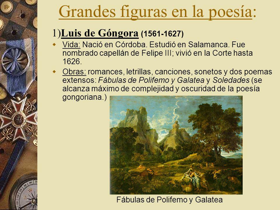 Grandes figuras en la poesía: 1)Luis de Góngora (1561-1627) Vida: Nació en Córdoba. Estudió en Salamanca. Fue nombrado capellán de Felipe III; vivió e
