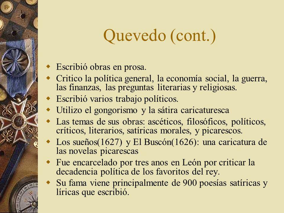 Quevedo (cont.) Escribió obras en prosa. Critico la política general, la economía social, la guerra, las finanzas, las preguntas literarias y religios