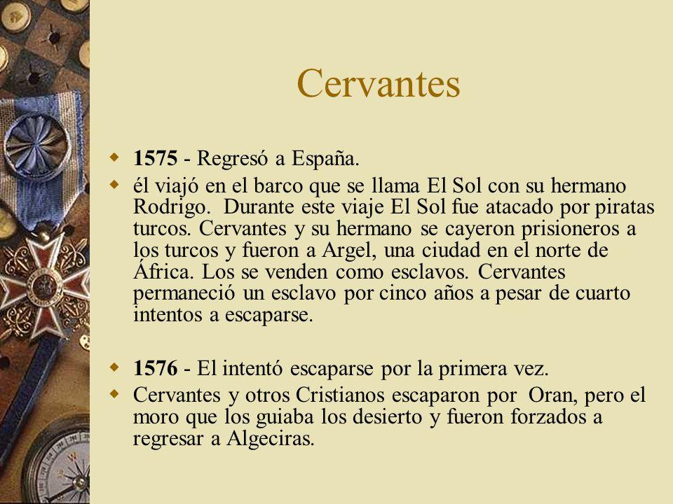 Cervantes 1575 - Regresó a España. él viajó en el barco que se llama El Sol con su hermano Rodrigo. Durante este viaje El Sol fue atacado por piratas