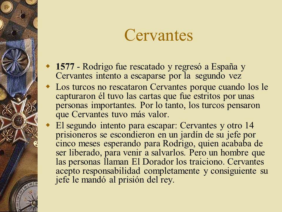 Cervantes 1577 - Rodrigo fue rescatado y regresó a España y Cervantes intento a escaparse por la segundo vez Los turcos no rescataron Cervantes porque
