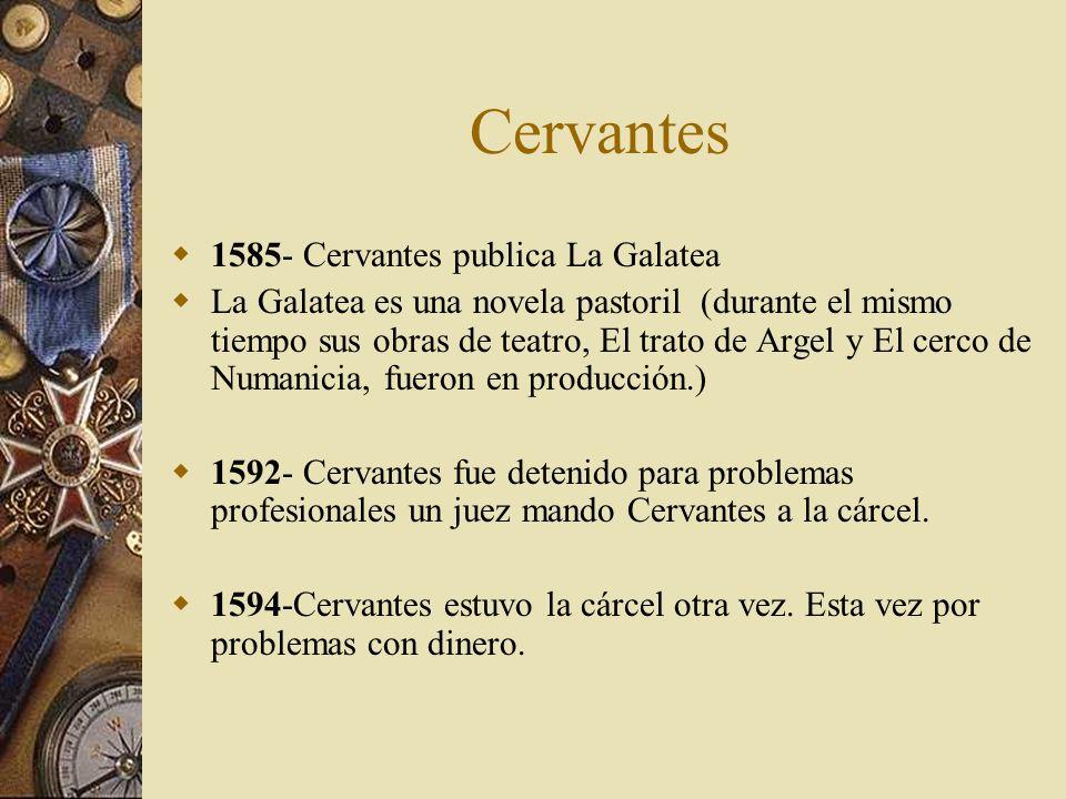 Cervantes 1585- Cervantes publica La Galatea La Galatea es una novela pastoril (durante el mismo tiempo sus obras de teatro, El trato de Argel y El ce