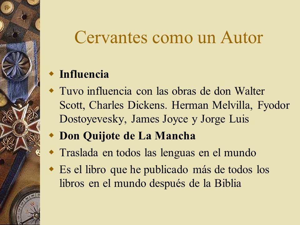 Cervantes como un Autor Influencia Tuvo influencia con las obras de don Walter Scott, Charles Dickens. Herman Melvilla, Fyodor Dostoyevesky, James Joy