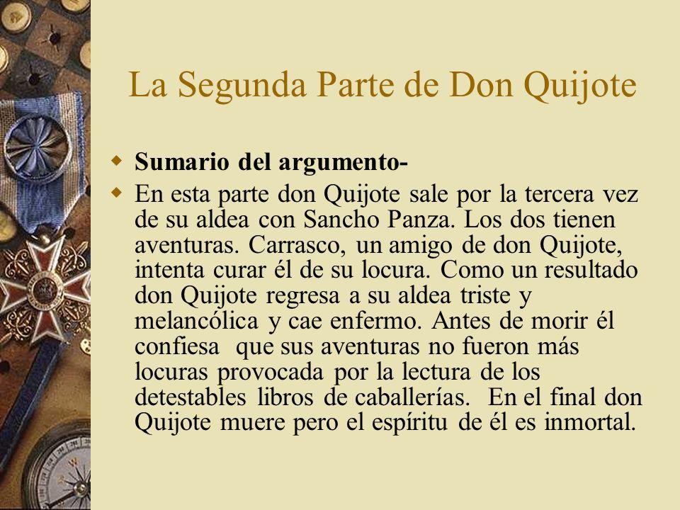 La Segunda Parte de Don Quijote Sumario del argumento- En esta parte don Quijote sale por la tercera vez de su aldea con Sancho Panza. Los dos tienen