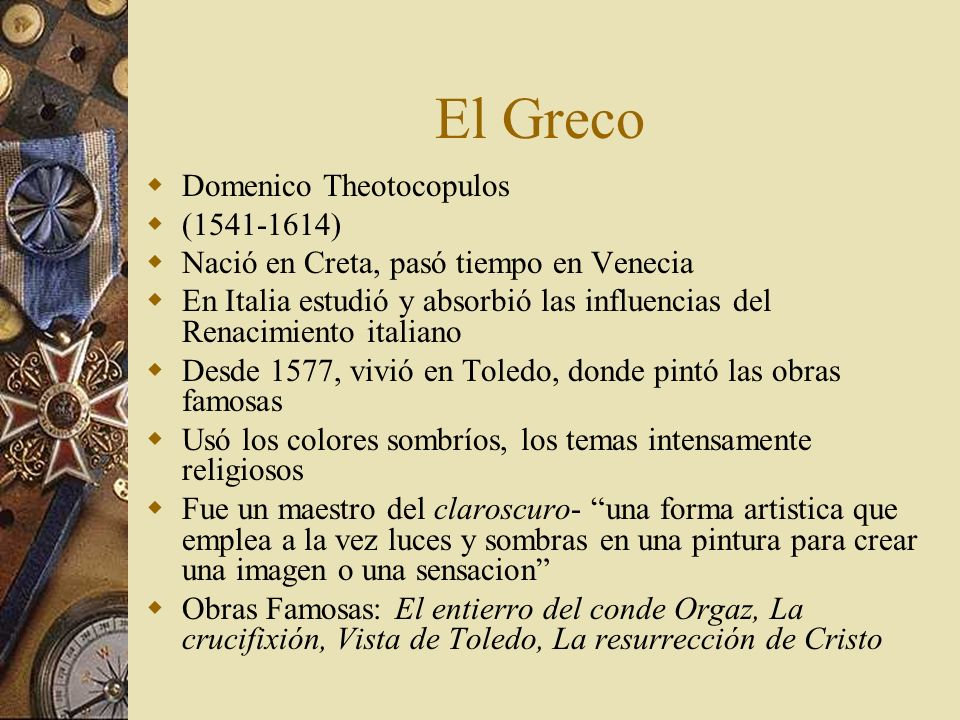 El Greco Domenico Theotocopulos (1541-1614) Nació en Creta, pasó tiempo en Venecia En Italia estudió y absorbió las influencias del Renacimiento itali