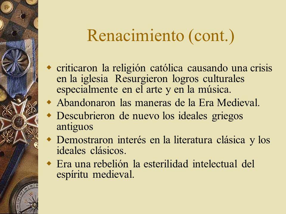 Renacimiento (cont.) criticaron la religión católica causando una crisis en la iglesia Resurgieron logros culturales especialmente en el arte y en la
