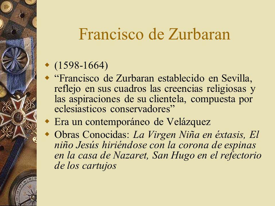 Francisco de Zurbaran (1598-1664) Francisco de Zurbaran establecido en Sevilla, reflejo en sus cuadros las creencias religiosas y las aspiraciones de