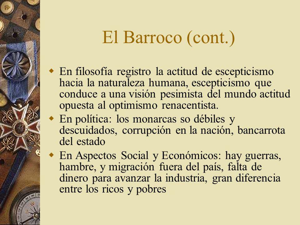 El Barroco (cont.) En filosofía registro la actitud de escepticismo hacia la naturaleza humana, escepticismo que conduce a una visión pesimista del mu