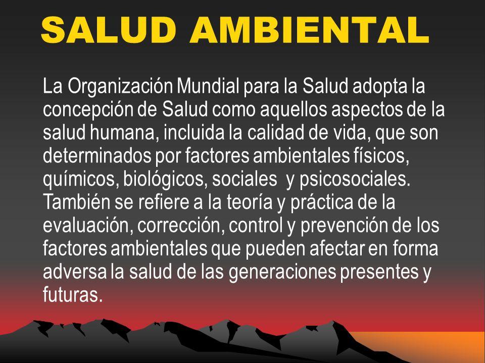 SALUD AMBIENTAL La Organización Mundial para la Salud adopta la concepción de Salud como aquellos aspectos de la salud humana, incluida la calidad de vida, que son determinados por factores ambientales físicos, químicos, biológicos, sociales y psicosociales.