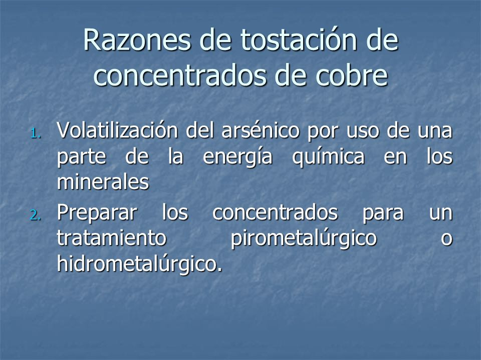 Razones de tostación de concentrados de cobre 1. Volatilización del arsénico por uso de una parte de la energía química en los minerales 2. Preparar l