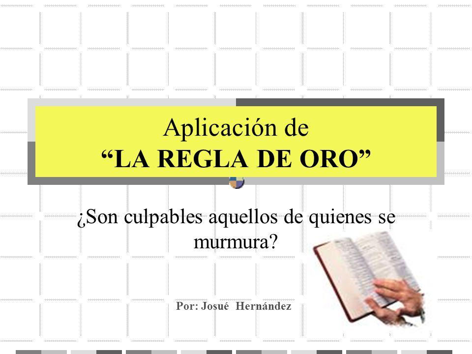Aplicación de LA REGLA DE ORO ¿Son culpables aquellos de quienes se murmura? Por: Josué Hernández