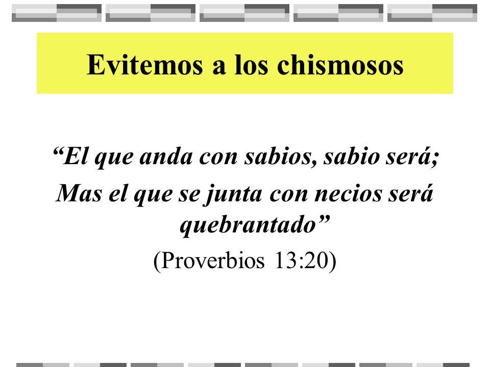 Evitemos a los chismosos El que anda con sabios, sabio será; Mas el que se junta con necios será quebrantado (Proverbios 13:20)