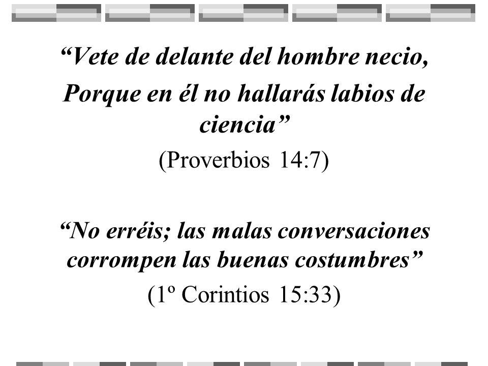 Vete de delante del hombre necio, Porque en él no hallarás labios de ciencia (Proverbios 14:7) No erréis; las malas conversaciones corrompen las buena
