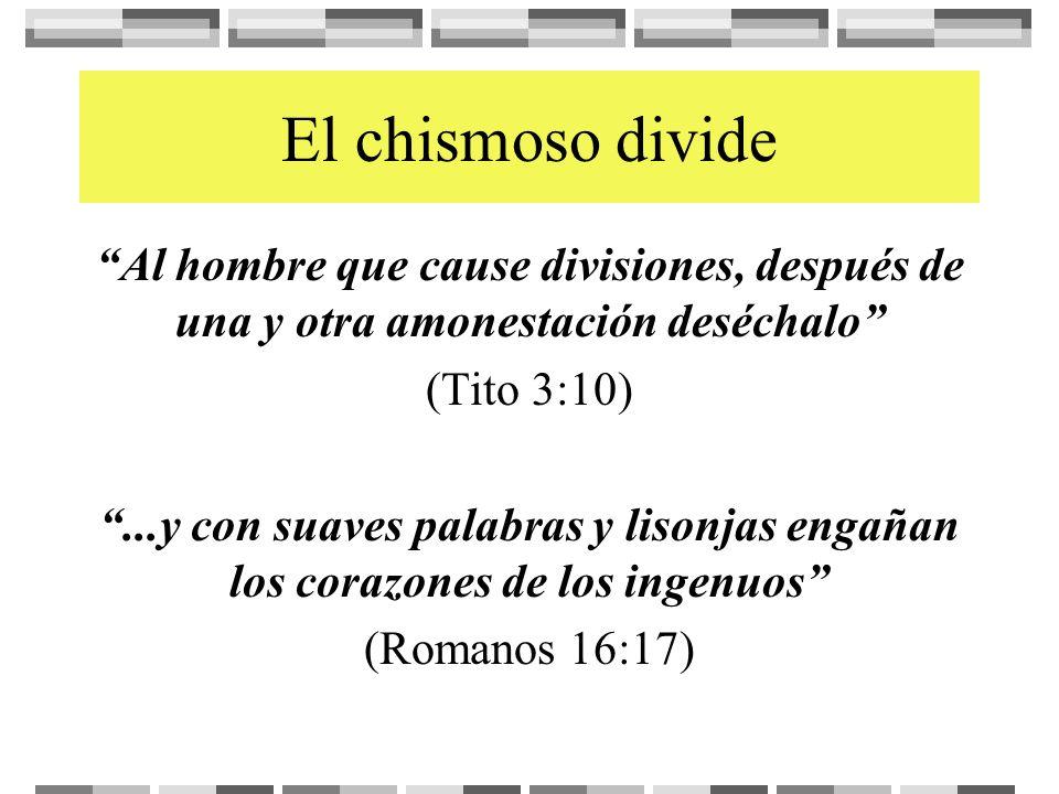 El chismoso divide Al hombre que cause divisiones, después de una y otra amonestación deséchalo (Tito 3:10)...y con suaves palabras y lisonjas engañan