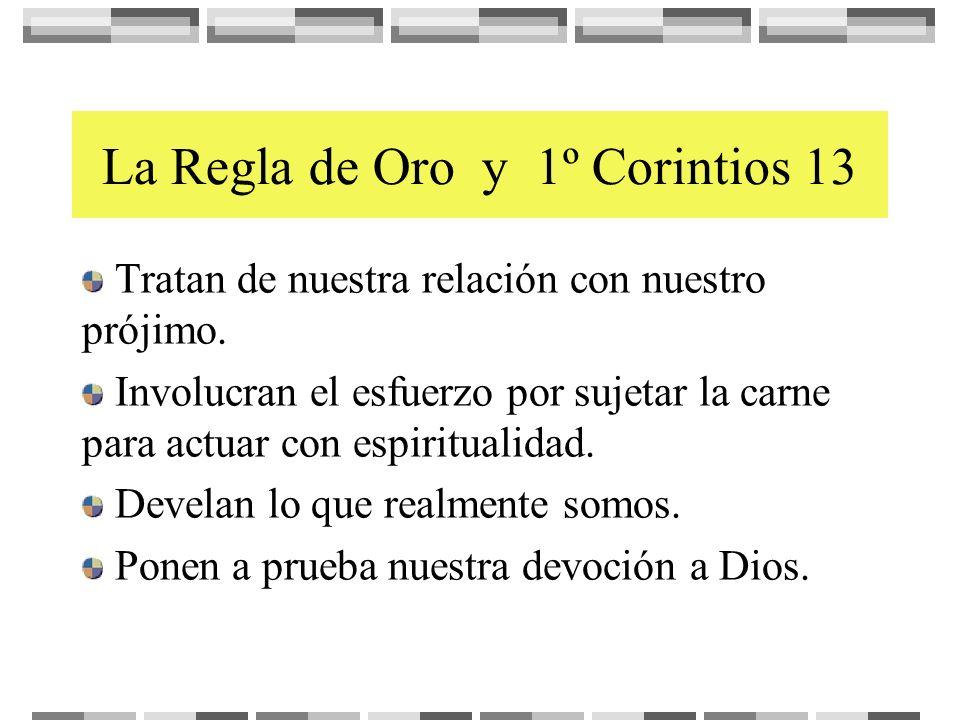 La Regla de Oro y 1º Corintios 13 Tratan de nuestra relación con nuestro prójimo. Involucran el esfuerzo por sujetar la carne para actuar con espiritu