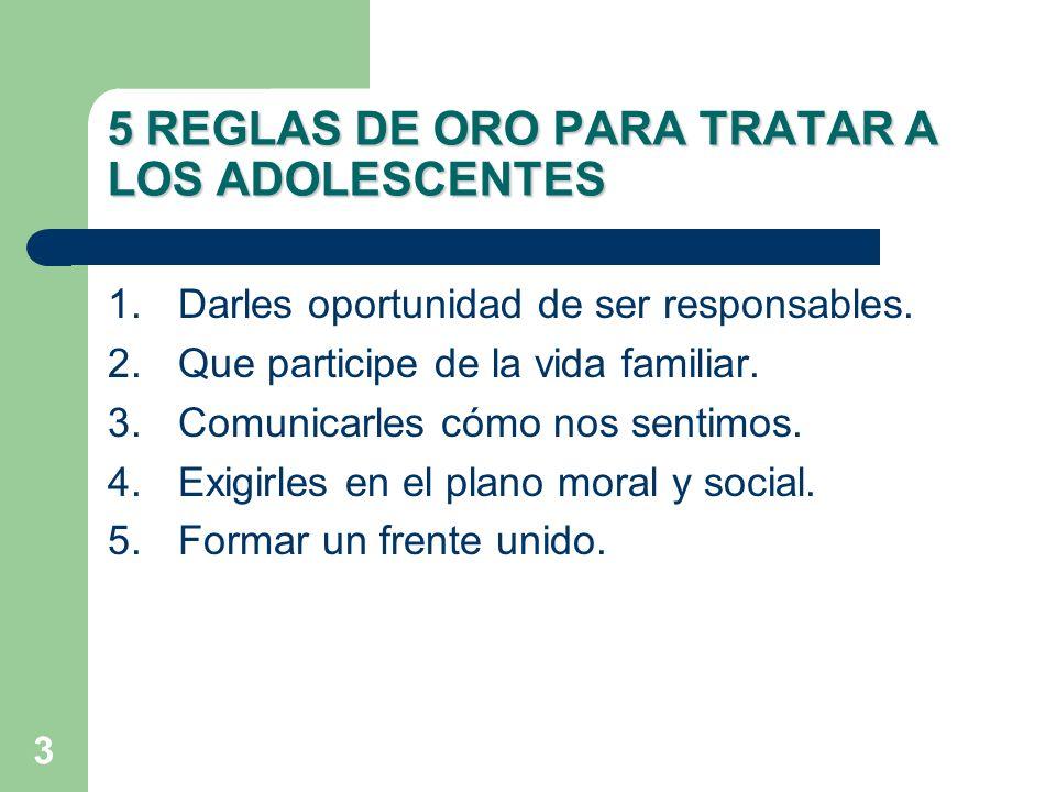 3 1.Darles oportunidad de ser responsables. 2.Que participe de la vida familiar. 3.Comunicarles cómo nos sentimos. 4.Exigirles en el plano moral y soc