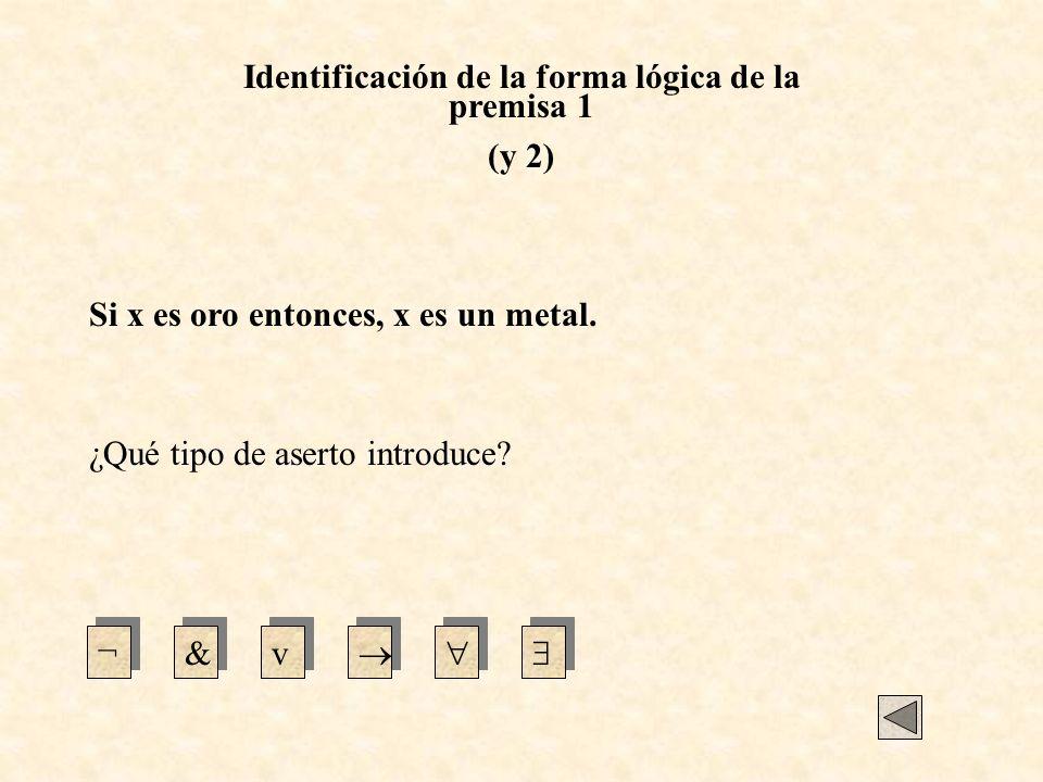 Identificación de la forma lógica de la premisa 1 (y 2) Si x es oro entonces, x es un metal. ¿Qué tipo de aserto introduce? ¬&v