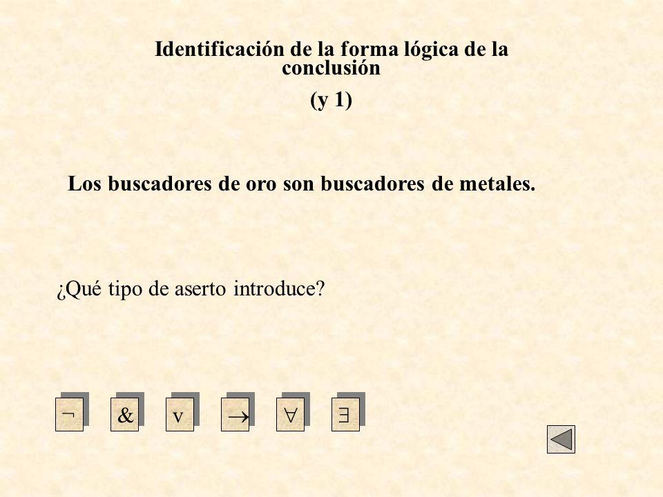 Identificación de la forma lógica de la conclusión (y 1) ¿Qué tipo de aserto introduce? ¬&v Los buscadores de oro son buscadores de metales.