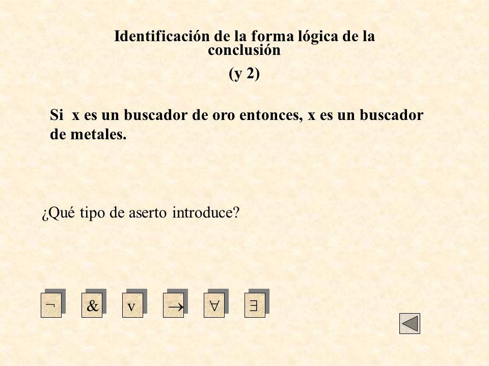Identificación de la forma lógica de la conclusión (y 2) ¿Qué tipo de aserto introduce? ¬&v Si x es un buscador de oro entonces, x es un buscador de m