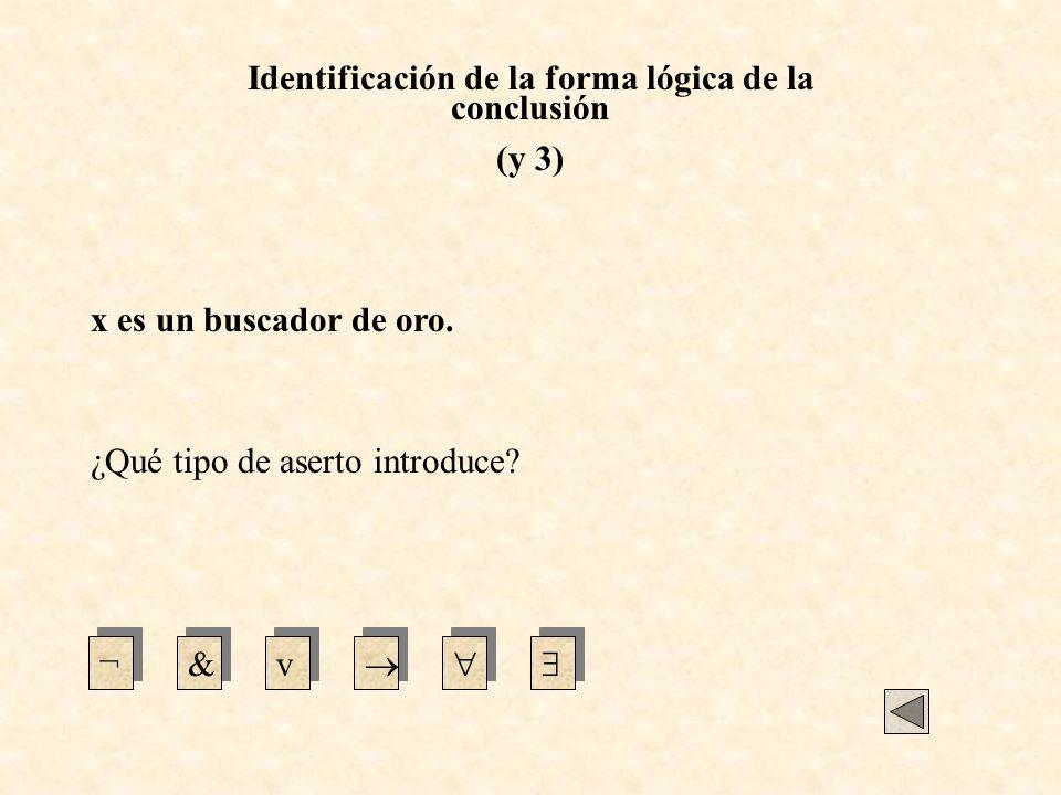 Identificación de la forma lógica de la conclusión (y 3) x es un buscador de oro. ¿Qué tipo de aserto introduce? ¬&v