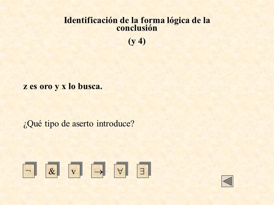 Identificación de la forma lógica de la conclusión (y 4) ¿Qué tipo de aserto introduce? ¬&v z es oro y x lo busca.