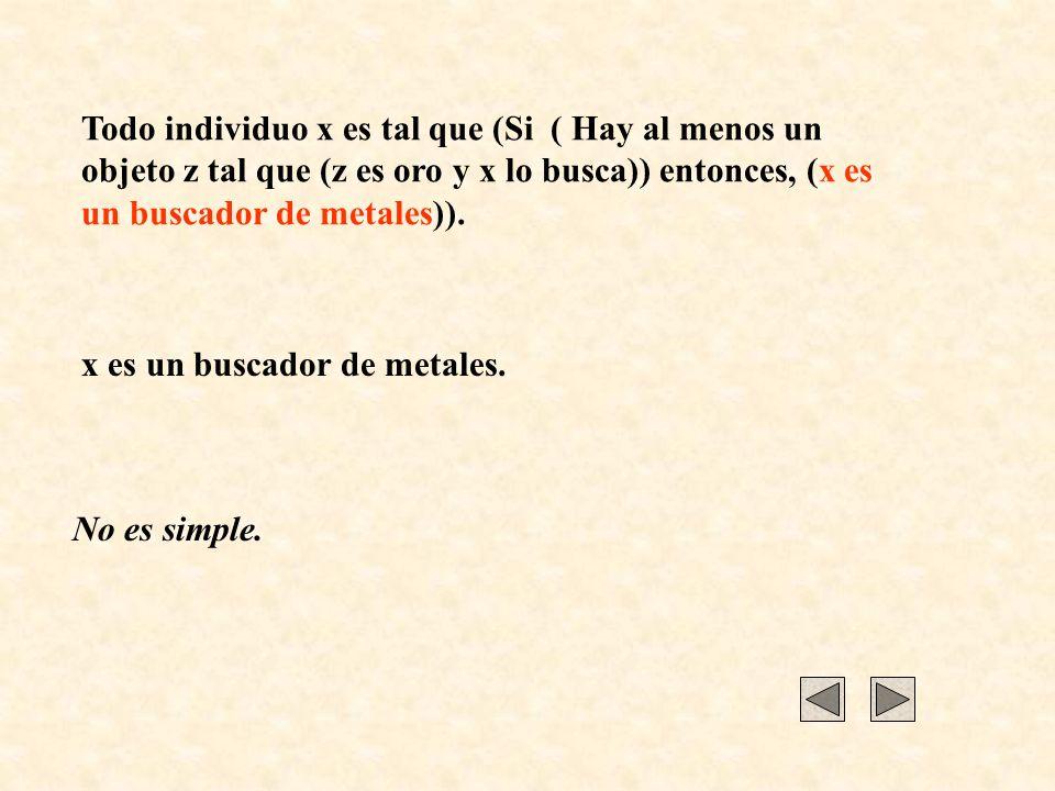 x es un buscador de metales. No es simple. Todo individuo x es tal que (Si ( Hay al menos un objeto z tal que (z es oro y x lo busca)) entonces, (x es