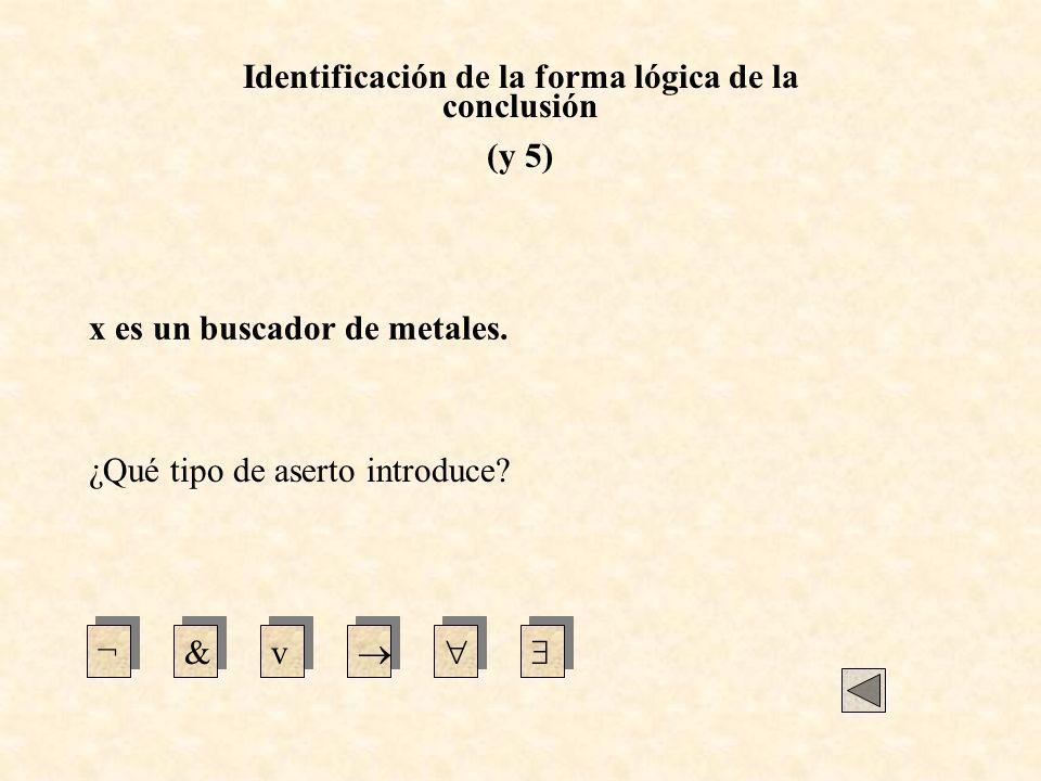 Identificación de la forma lógica de la conclusión (y 5) ¿Qué tipo de aserto introduce? ¬&v x es un buscador de metales.