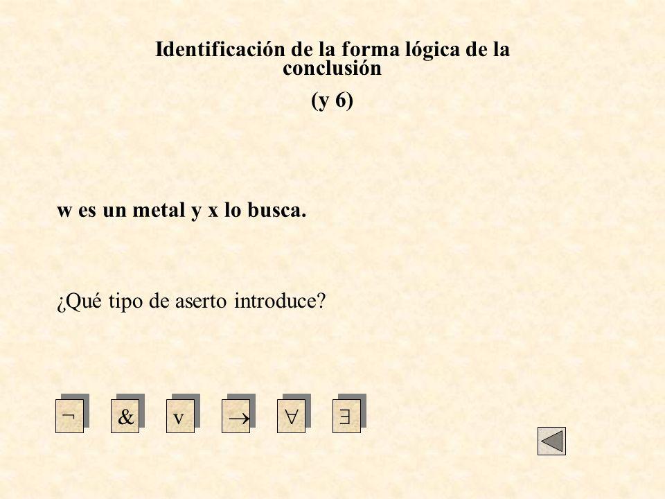 Identificación de la forma lógica de la conclusión (y 6) ¿Qué tipo de aserto introduce? ¬&v w es un metal y x lo busca.
