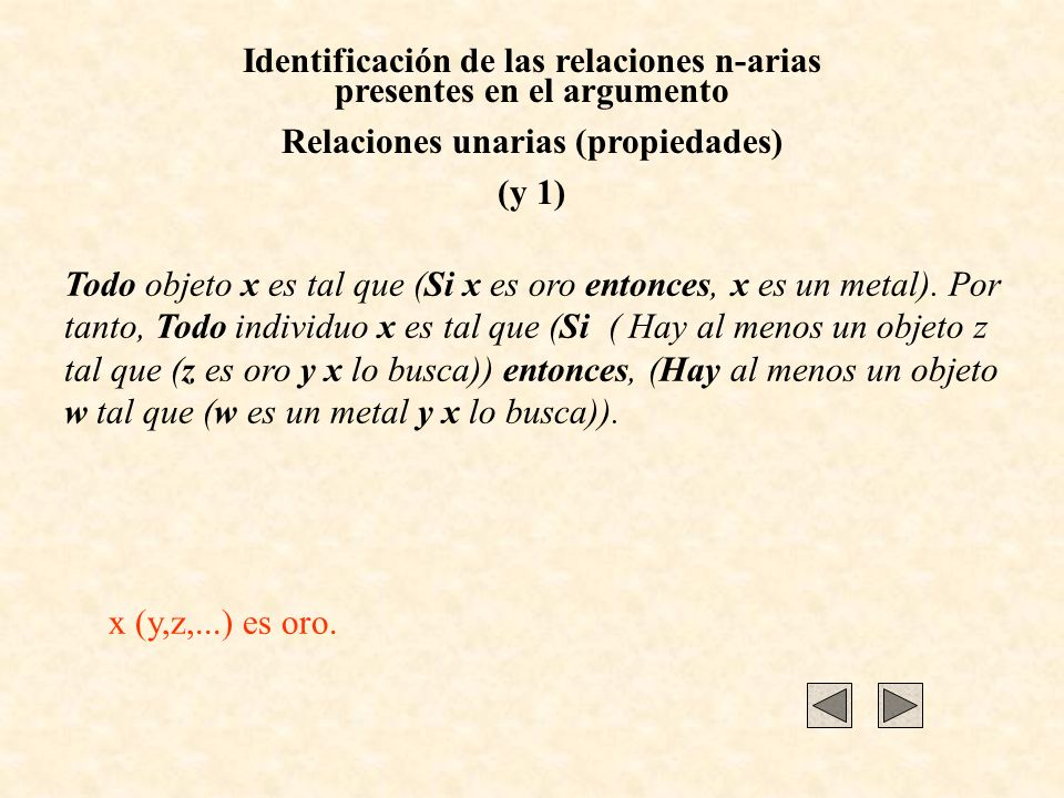 Identificación de las relaciones n-arias presentes en el argumento Relaciones unarias (propiedades) (y 1) Todo objeto x es tal que (Si x es oro entonc