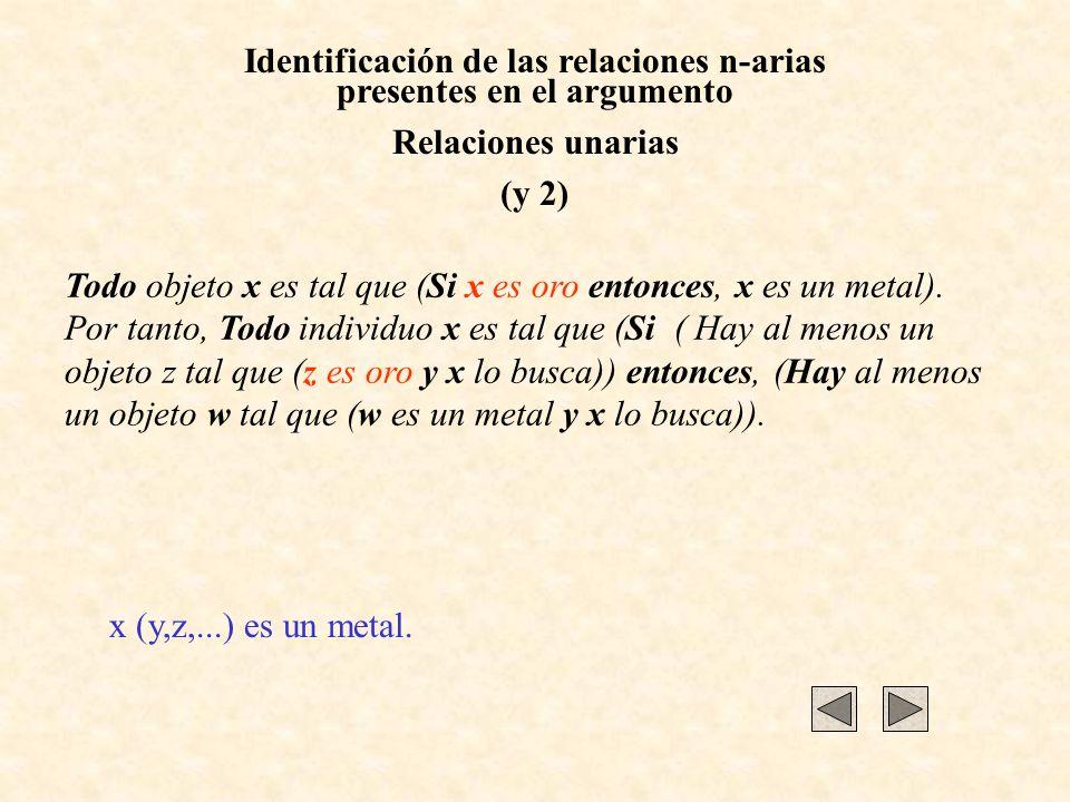 Identificación de las relaciones n-arias presentes en el argumento Relaciones unarias (y 2) Todo objeto x es tal que (Si x es oro entonces, x es un me