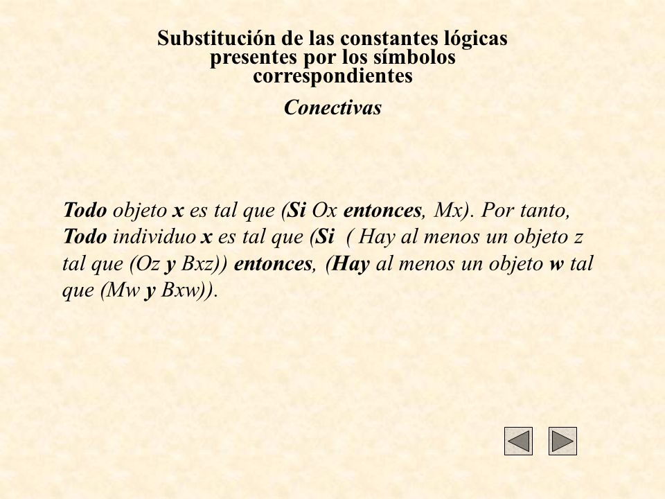Substitución de las constantes lógicas presentes por los símbolos correspondientes Conectivas Todo objeto x es tal que (Si Ox entonces, Mx). Por tanto