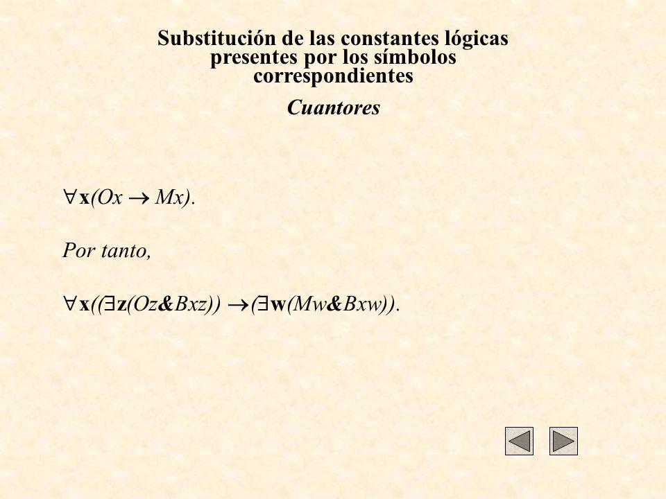 Substitución de las constantes lógicas presentes por los símbolos correspondientes Cuantores x(Ox Mx). Por tanto, x(( z(Oz&Bxz)) ( w(Mw&Bxw)).
