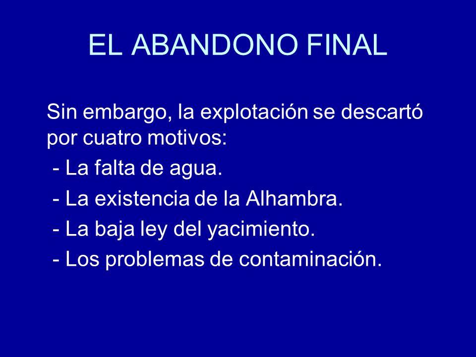 EL ABANDONO FINAL Sin embargo, la explotación se descartó por cuatro motivos: - La falta de agua. - La existencia de la Alhambra. - La baja ley del ya