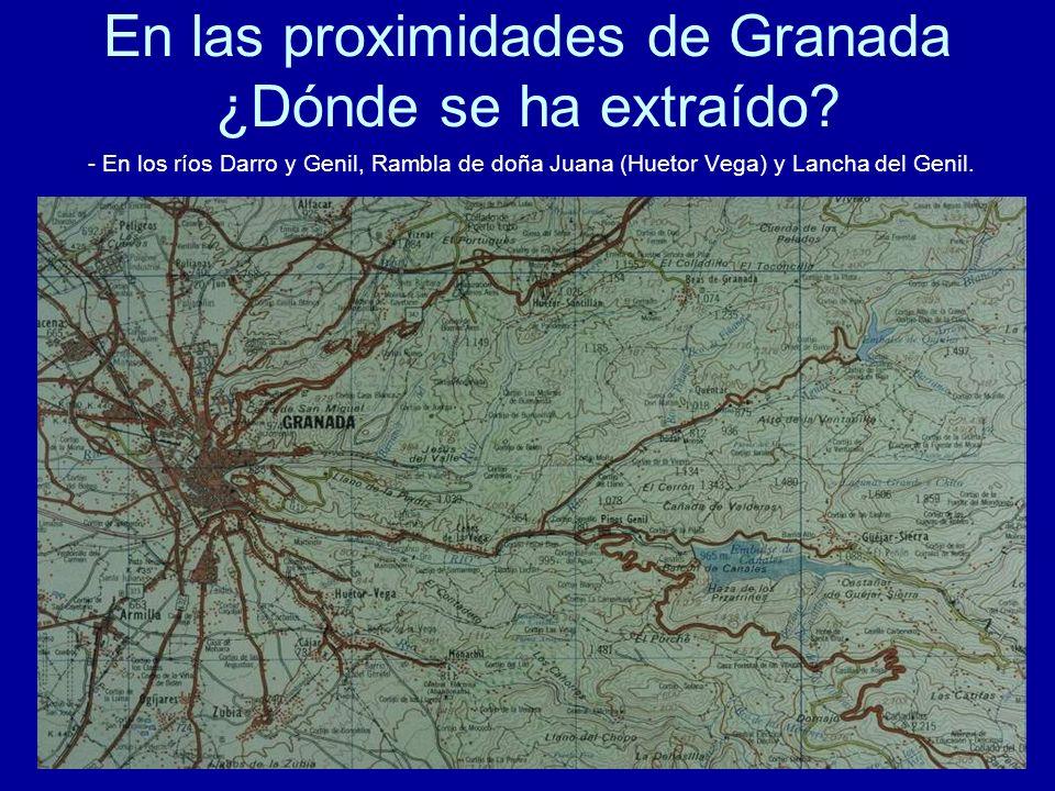 En las proximidades de Granada ¿Dónde se ha extraído? - En los ríos Darro y Genil, Rambla de doña Juana (Huetor Vega) y Lancha del Genil.