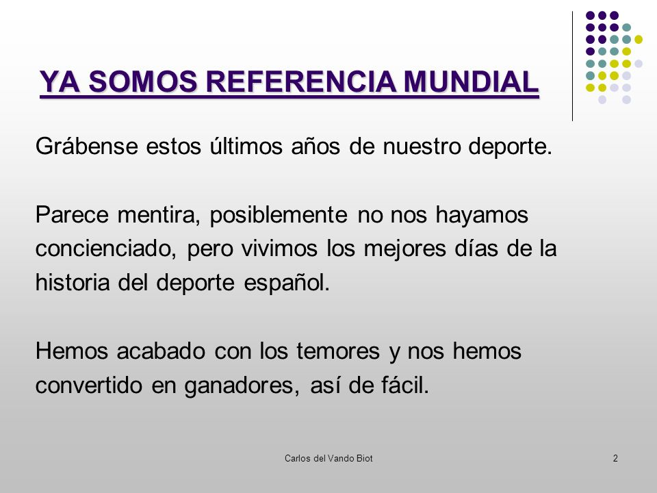 Carlos del Vando Biot2 YA SOMOS REFERENCIA MUNDIAL Grábense estos últimos años de nuestro deporte. Parece mentira, posiblemente no nos hayamos concien