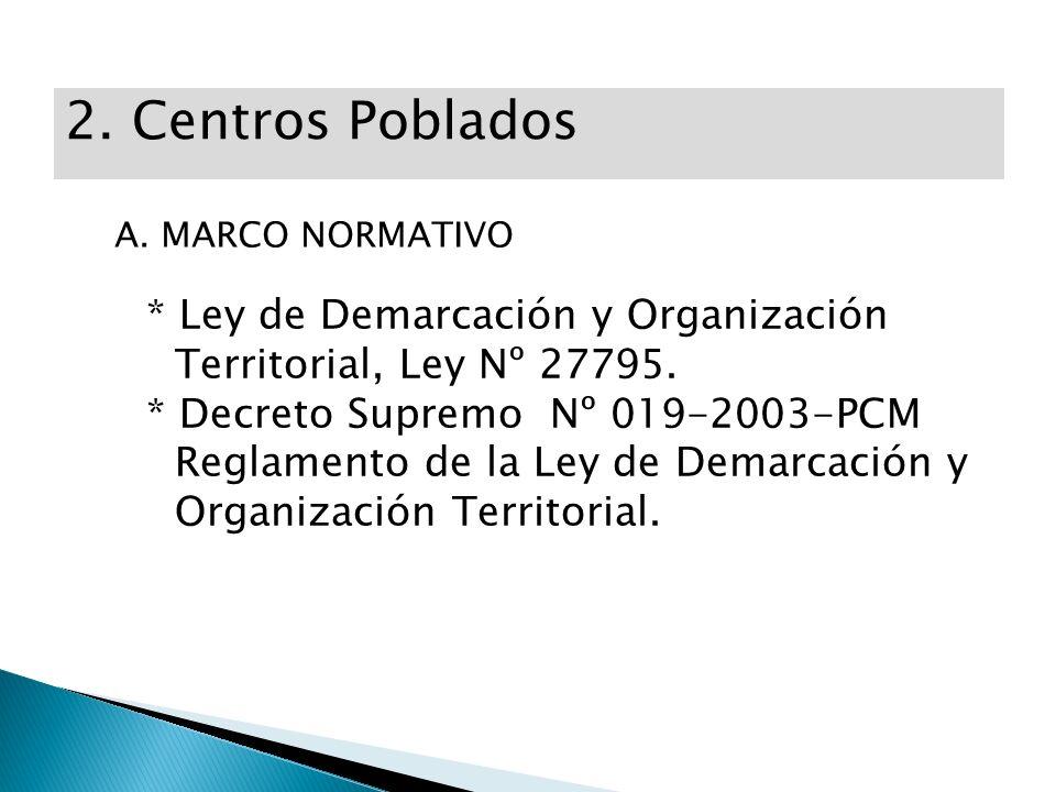 2. Centros Poblados A. MARCO NORMATIVO * Ley de Demarcación y Organización Territorial, Ley Nº 27795. * Decreto Supremo Nº 019-2003-PCM Reglamento de