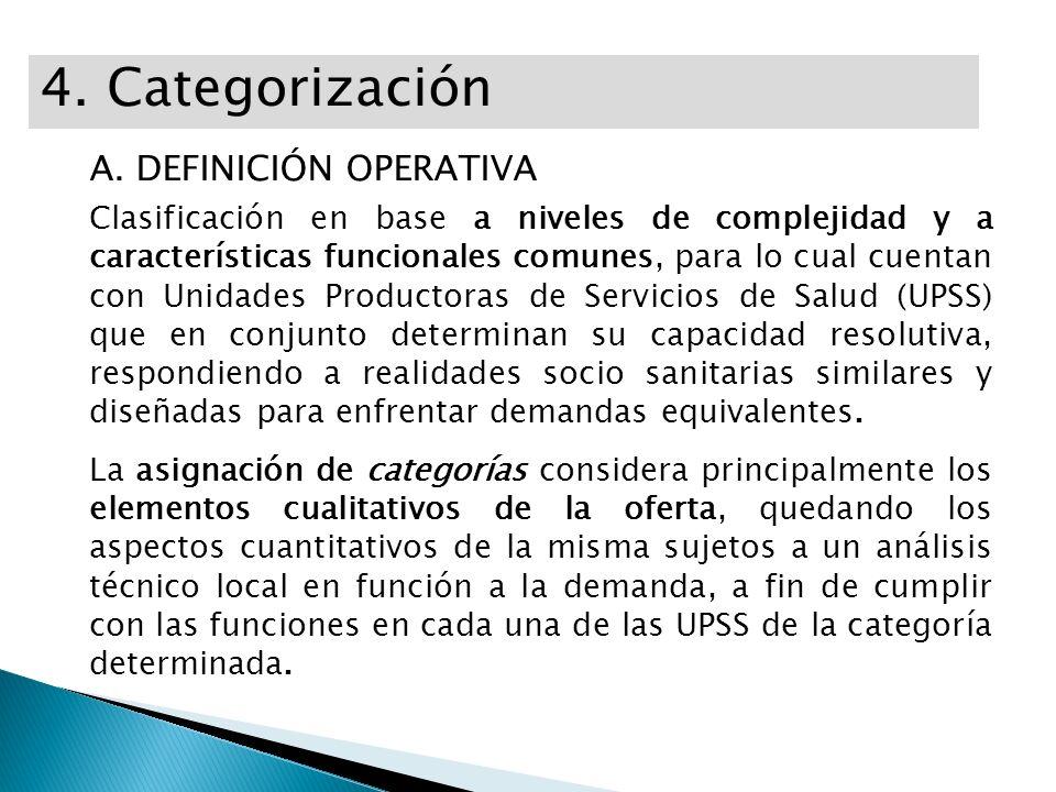 4. Categorización A. DEFINICIÓN OPERATIVA Clasificación en base a niveles de complejidad y a características funcionales comunes, para lo cual cuentan