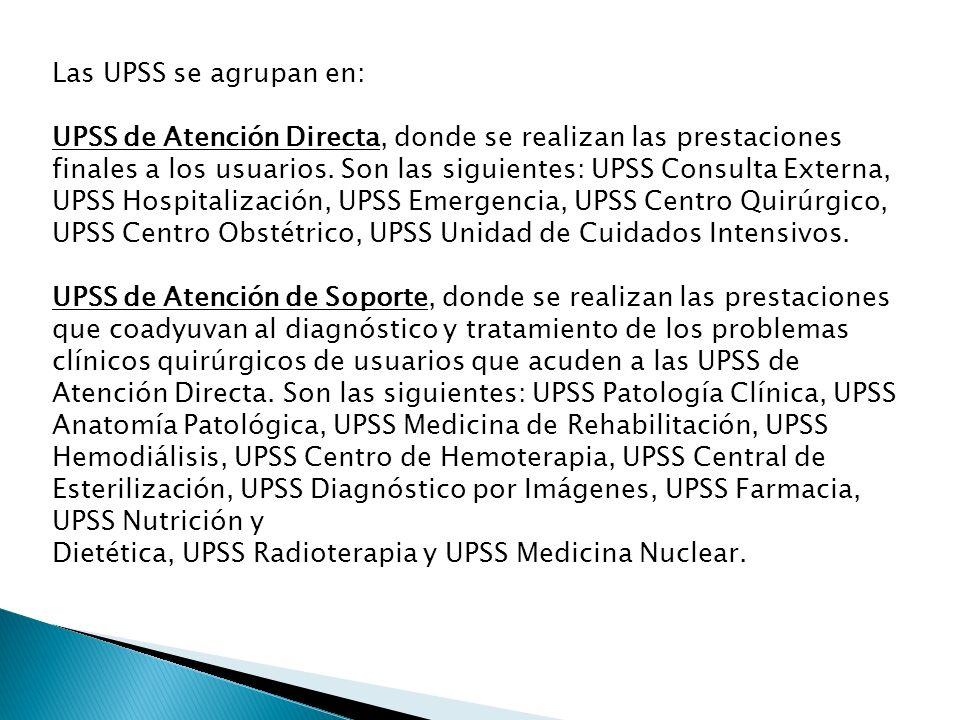 Las UPSS se agrupan en: UPSS de Atención Directa, donde se realizan las prestaciones finales a los usuarios. Son las siguientes: UPSS Consulta Externa