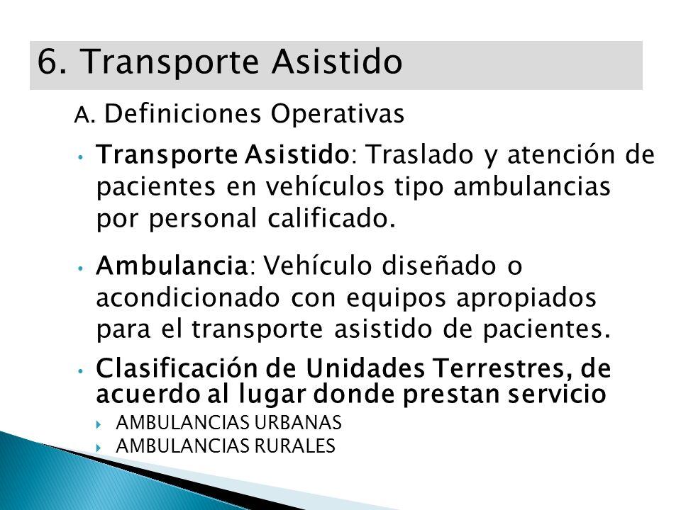 6. Transporte Asistido A. Definiciones Operativas Transporte Asistido: Traslado y atención de pacientes en vehículos tipo ambulancias por personal cal