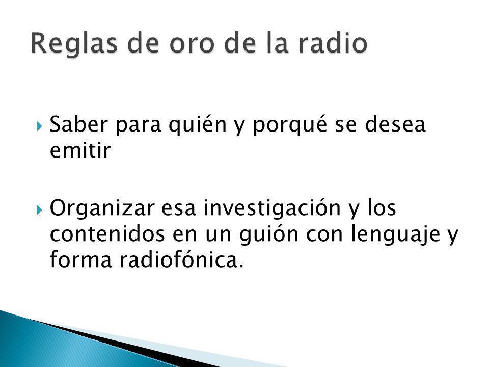 Saber para quién y porqué se desea emitir Organizar esa investigación y los contenidos en un guión con lenguaje y forma radiofónica.