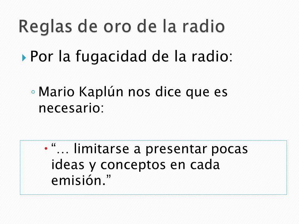 Por la fugacidad de la radio: Mario Kaplún nos dice que es necesario: … limitarse a presentar pocas ideas y conceptos en cada emisión.