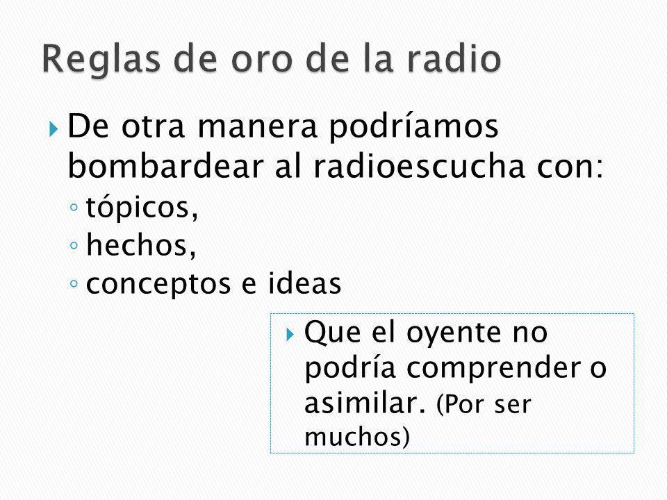 De otra manera podríamos bombardear al radioescucha con: tópicos, hechos, conceptos e ideas Que el oyente no podría comprender o asimilar.