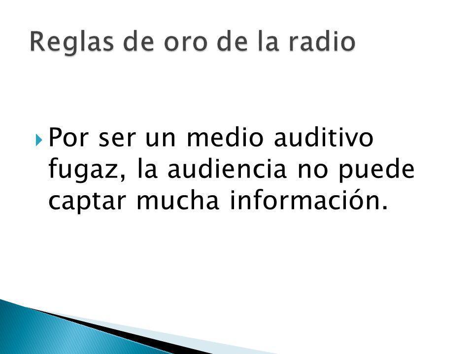 Por ser un medio auditivo fugaz, la audiencia no puede captar mucha información.