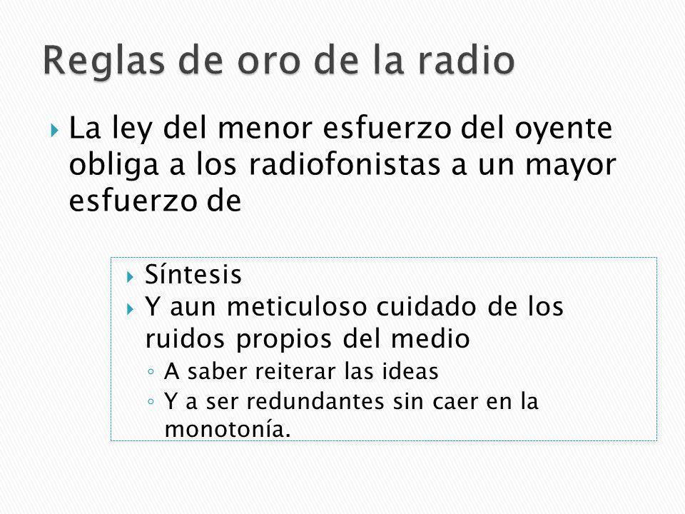 La ley del menor esfuerzo del oyente obliga a los radiofonistas a un mayor esfuerzo de Síntesis Y aun meticuloso cuidado de los ruidos propios del medio A saber reiterar las ideas Y a ser redundantes sin caer en la monotonía.