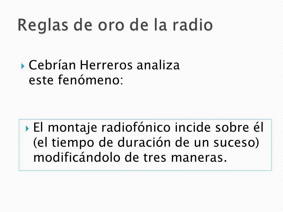 Cebrían Herreros analiza este fenómeno: El montaje radiofónico incide sobre él (el tiempo de duración de un suceso) modificándolo de tres maneras.